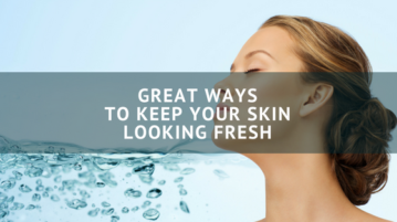 Great Ways to Keep Your Skin Looking Fresh