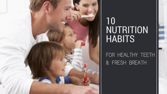 10 Nutrition Habits For Healthy Teeth & Fresh Breath